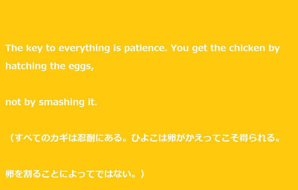 """大学受験を頑張るあなたに贈る英語の名言""""The key to everything is patience. You get the chicken by hatching the eggs, not by smashing it. """""""