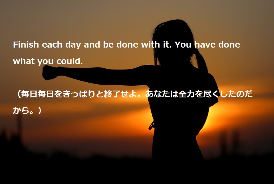 "大学受験を頑張るあなたに贈る英語の名言""Finish each day and be done with it. You have done what you could."""
