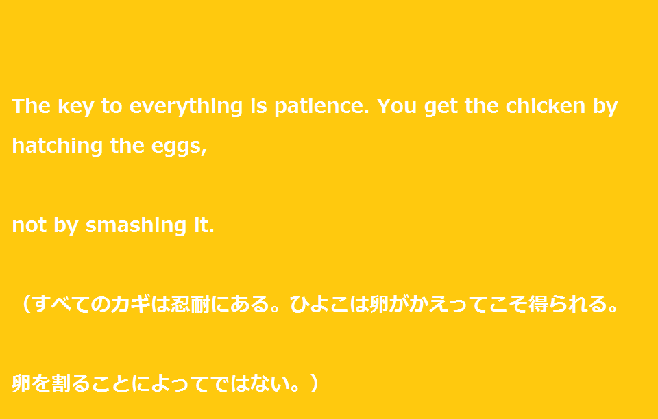 "大学受験を頑張るあなたに贈る英語の名言""The key to everything is patience. You get the chicken by hatching the eggs, not by smashing it. """